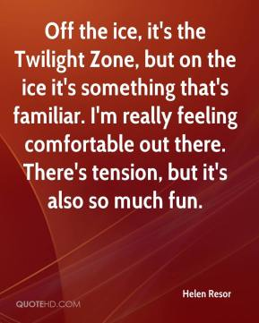 Helen Resor - Off the ice, it's the Twilight Zone, but on the ice it's something that's familiar. I'm really feeling comfortable out there. There's tension, but it's also so much fun.
