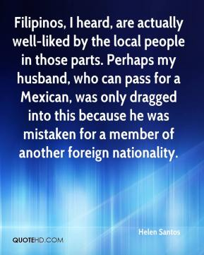 Filipinos, I heard, are actually well-liked by the local people in those parts. Perhaps my husband, who can pass for a Mexican, was only dragged into this because he was mistaken for a member of another foreign nationality.