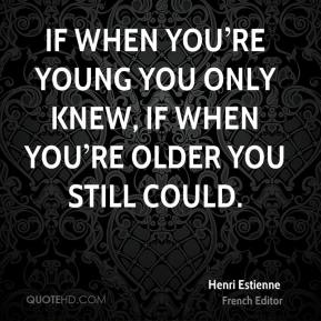 If when you're young you only knew, if when you're older you still could.