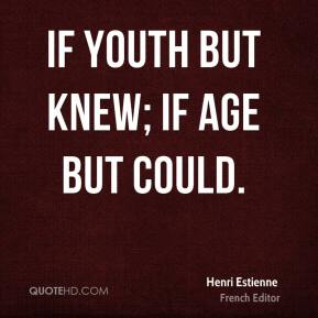 If youth but knew; if age but could.