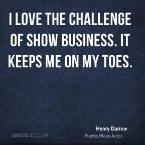 I love the challenge of show business. It keeps me on my toes.