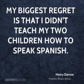 Henry Darrow - My biggest regret is that I didn't teach my two children how to speak Spanish.