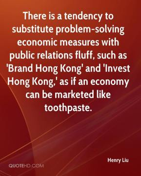 Henry Liu - There is a tendency to substitute problem-solving economic measures with public relations fluff, such as 'Brand Hong Kong' and 'Invest Hong Kong,' as if an economy can be marketed like toothpaste.