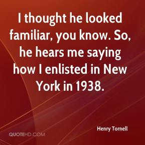 Henry Tornell - I thought he looked familiar, you know. So, he hears me saying how I enlisted in New York in 1938.