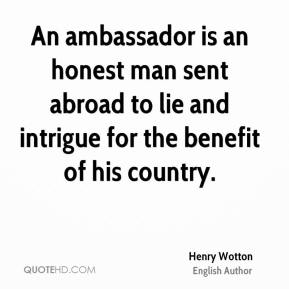 Henry Wotton - An ambassador is an honest man sent abroad to lie and intrigue for the benefit of his country.
