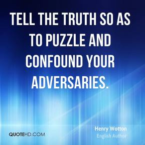 Tell the truth so as to puzzle and confound your adversaries.