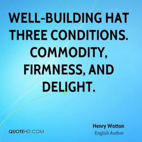 Henry Wotton - Well-building hat three conditions. Commodity, firmness, and delight.