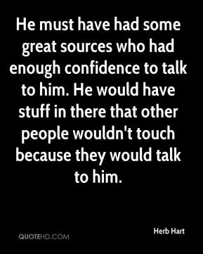 Herb Hart - He must have had some great sources who had enough confidence to talk to him. He would have stuff in there that other people wouldn't touch because they would talk to him.