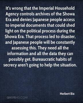 Herbert Bix - It's wrong that the Imperial Household Agency controls archives of the Showa Era and denies Japanese people access to imperial documents that could shed light on the political process during the Showa Era. That process led to disaster, and Japanese people will be constantly assessing this. They need all the information and all the data they can possibly get. Bureaucratic habits of secrecy aren't going to help the situation.