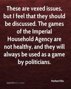 Herbert Bix - These are vexed issues, but I feel that they should be discussed. The games of the Imperial Household Agency are not healthy, and they will always be used as a game by politicians.