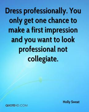 Holly Sweat - Dress professionally. You only get one chance to make a first impression and you want to look professional not collegiate.