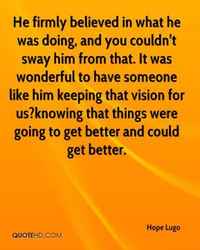 Hope Lugo - He firmly believed in what he was doing, and you couldn't sway him from that. It was wonderful to have someone like him keeping that vision for us?knowing that things were going to get better and could get better.