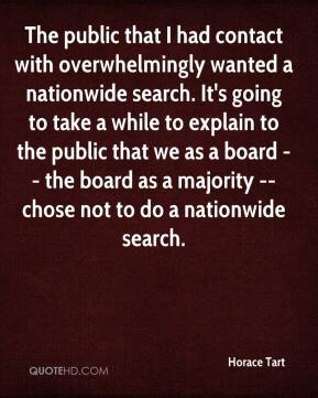Horace Tart - The public that I had contact with overwhelmingly wanted a nationwide search. It's going to take a while to explain to the public that we as a board -- the board as a majority -- chose not to do a nationwide search.