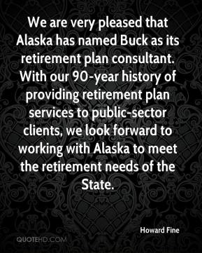 Howard Fine - We are very pleased that Alaska has named Buck as its retirement plan consultant. With our 90-year history of providing retirement plan services to public-sector clients, we look forward to working with Alaska to meet the retirement needs of the State.