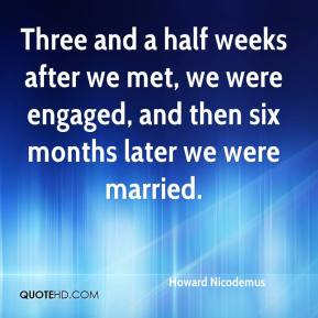 Howard Nicodemus - Three and a half weeks after we met, we were engaged, and then six months later we were married.