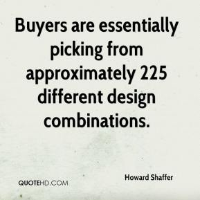 Howard Shaffer - Buyers are essentially picking from approximately 225 different design combinations.