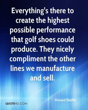 Howard Shaffer - Everything's there to create the highest possible performance that golf shoes could produce. They nicely compliment the other lines we manufacture and sell.