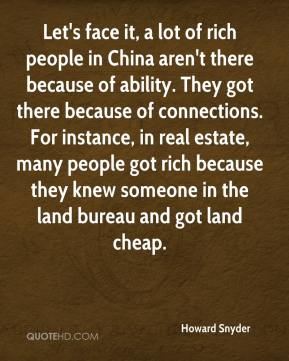 Howard Snyder - Let's face it, a lot of rich people in China aren't there because of ability. They got there because of connections. For instance, in real estate, many people got rich because they knew someone in the land bureau and got land cheap.