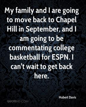 Hubert Davis - My family and I are going to move back to Chapel Hill in September, and I am going to be commentating college basketball for ESPN. I can't wait to get back here.