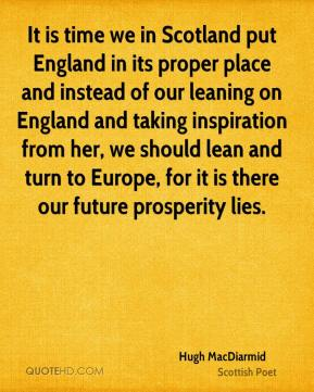 Hugh MacDiarmid - It is time we in Scotland put England in its proper place and instead of our leaning on England and taking inspiration from her, we should lean and turn to Europe, for it is there our future prosperity lies.