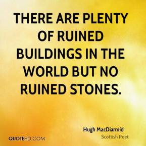 Hugh MacDiarmid - There are plenty of ruined buildings in the world but no ruined stones.