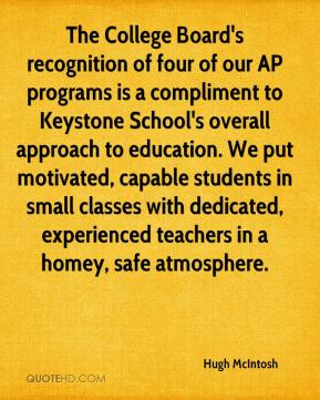 Hugh McIntosh - The College Board's recognition of four of our AP programs is a compliment to Keystone School's overall approach to education. We put motivated, capable students in small classes with dedicated, experienced teachers in a homey, safe atmosphere.
