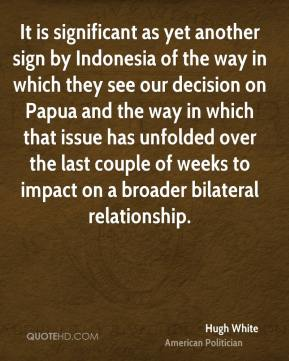 Hugh White - It is significant as yet another sign by Indonesia of the way in which they see our decision on Papua and the way in which that issue has unfolded over the last couple of weeks to impact on a broader bilateral relationship.