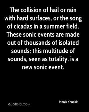 Iannis Xenakis - The collision of hail or rain with hard surfaces, or the song of cicadas in a summer field. These sonic events are made out of thousands of isolated sounds; this multitude of sounds, seen as totality, is a new sonic event.