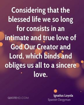 Considering that the blessed life we so long for consists in an intimate and true love of God Our Creator and Lord, which binds and obliges us all to a sincere love.