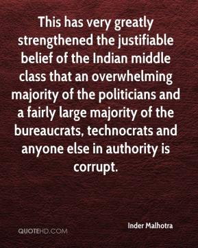 Inder Malhotra - This has very greatly strengthened the justifiable belief of the Indian middle class that an overwhelming majority of the politicians and a fairly large majority of the bureaucrats, technocrats and anyone else in authority is corrupt.