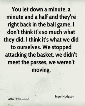 Inger Hodgson - You let down a minute, a minute and a half and they're right back in the ball game. I don't think it's so much what they did, I think it's what we did to ourselves. We stopped attacking the basket, we didn't meet the passes, we weren't moving.