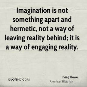 Irving Howe - Imagination is not something apart and hermetic, not a way of leaving reality behind; it is a way of engaging reality.