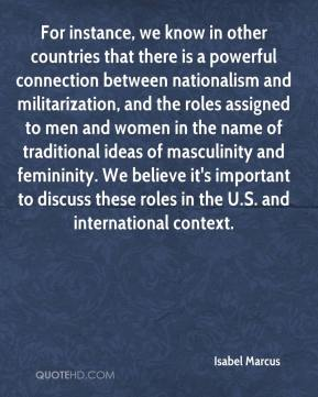 Isabel Marcus - For instance, we know in other countries that there is a powerful connection between nationalism and militarization, and the roles assigned to men and women in the name of traditional ideas of masculinity and femininity. We believe it's important to discuss these roles in the U.S. and international context.