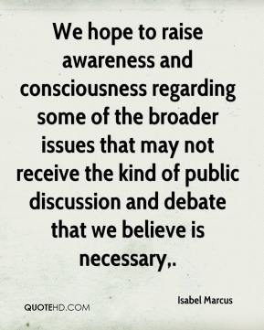 Isabel Marcus - We hope to raise awareness and consciousness regarding some of the broader issues that may not receive the kind of public discussion and debate that we believe is necessary.