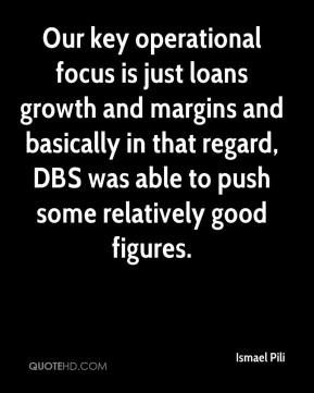 Ismael Pili - Our key operational focus is just loans growth and margins and basically in that regard, DBS was able to push some relatively good figures.