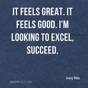 Ivory Pitts - It feels great. It feels good. I'm looking to excel, succeed.