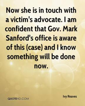 Now she is in touch with a victim's advocate. I am confident that Gov. Mark Sanford's office is aware of this (case) and I know something will be done now.
