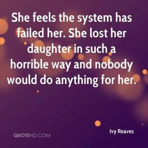 She feels the system has failed her. She lost her daughter in such a horrible way and nobody would do anything for her.