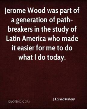 J. Lorand Matory - Jerome Wood was part of a generation of path-breakers in the study of Latin America who made it easier for me to do what I do today.