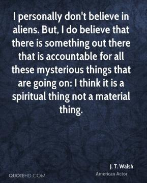 I personally don't believe in aliens. But, I do believe that there is something out there that is accountable for all these mysterious things that are going on: I think it is a spiritual thing not a material thing.