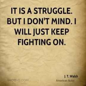 It is a struggle. But I don't mind. I will just keep fighting on.