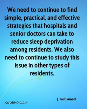 J. Todd Arnedt - We need to continue to find simple, practical, and effective strategies that hospitals and senior doctors can take to reduce sleep deprivation among residents. We also need to continue to study this issue in other types of residents.