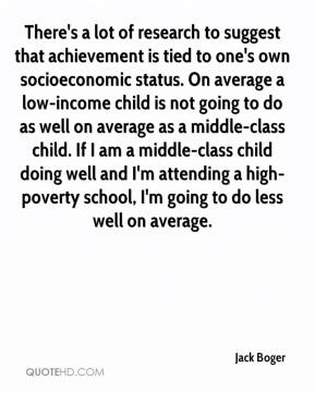 Jack Boger - There's a lot of research to suggest that achievement is tied to one's own socioeconomic status. On average a low-income child is not going to do as well on average as a middle-class child. If I am a middle-class child doing well and I'm attending a high-poverty school, I'm going to do less well on average.