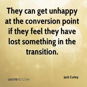 Jack Curley - They can get unhappy at the conversion point if they feel they have lost something in the transition.