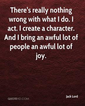 Jack Lord - There's really nothing wrong with what I do. I act. I create a character. And I bring an awful lot of people an awful lot of joy.