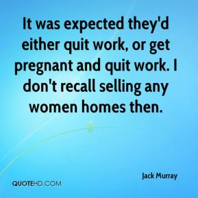 Jack Murray - It was expected they'd either quit work, or get pregnant and quit work. I don't recall selling any women homes then.