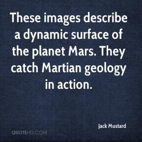 Jack Mustard - These images describe a dynamic surface of the planet Mars. They catch Martian geology in action.