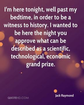 Jack Raymond - I'm here tonight, well past my bedtime, in order to be a witness to history. I wanted to be here the night you approve what can be described as a scientific, technological, economic grand prize.