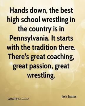 Jack Spates - Hands down, the best high school wrestling in the country is in Pennsylvania. It starts with the tradition there. There's great coaching, great passion, great wrestling.