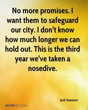 Jack Suneson - No more promises. I want them to safeguard our city. I don't know how much longer we can hold out. This is the third year we've taken a nosedive.